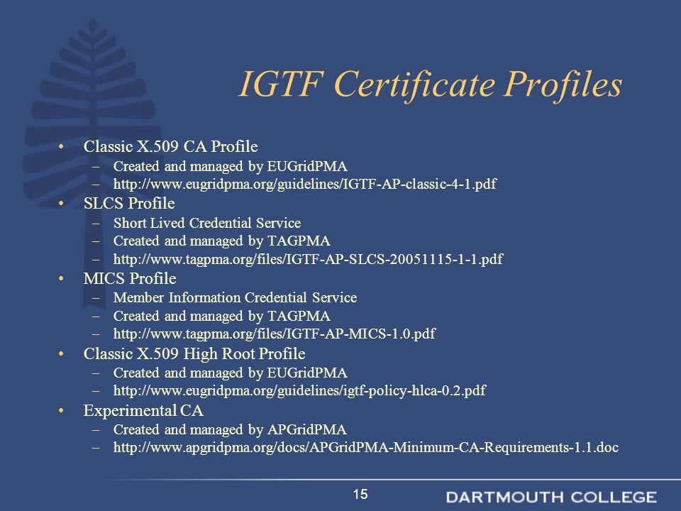 15 IGTF Certificate Profiles Classic X.509 CA Profile –Created and managed by EUGridPMA –http://www.eugridpma.org/guidelines/IGTF-AP-classic-4-1.pdf SLCS Profile –Short Lived Credential Service –Created and managed by TAGPMA –http://www.tagpma.org/files/IGTF-AP-SLCS-20051115-1-1.pdf MICS Profile –Member Information Credential Service –Created and managed by TAGPMA –http://www.tagpma.org/files/IGTF-AP-MICS-1.0.pdf Classic X.509 High Root Profile –Created and managed by EUGridPMA –http://www.eugridpma.org/guidelines/igtf-policy-hlca-0.2.pdf Experimental CA –Created and managed by APGridPMA –http://www.apgridpma.org/docs/APGridPMA-Minimum-CA-Requirements-1.1.doc