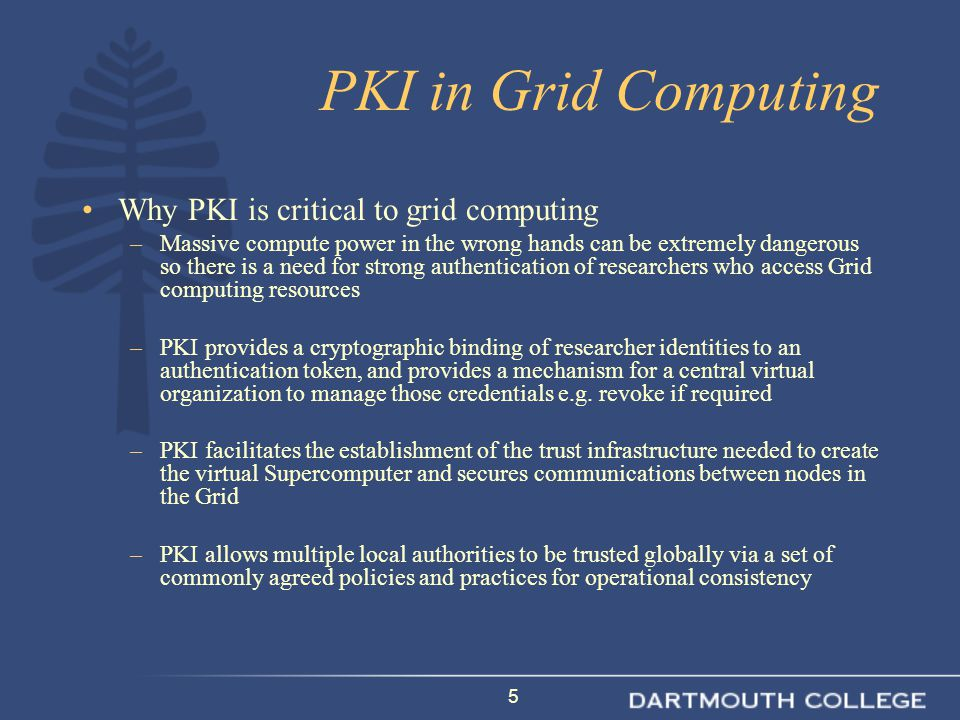 5 PKI in Grid Computing Why PKI is critical to grid computing –Massive compute power in the wrong hands can be extremely dangerous so there is a need for strong authentication of researchers who access Grid computing resources –PKI provides a cryptographic binding of researcher identities to an authentication token, and provides a mechanism for a central virtual organization to manage those credentials e.g.