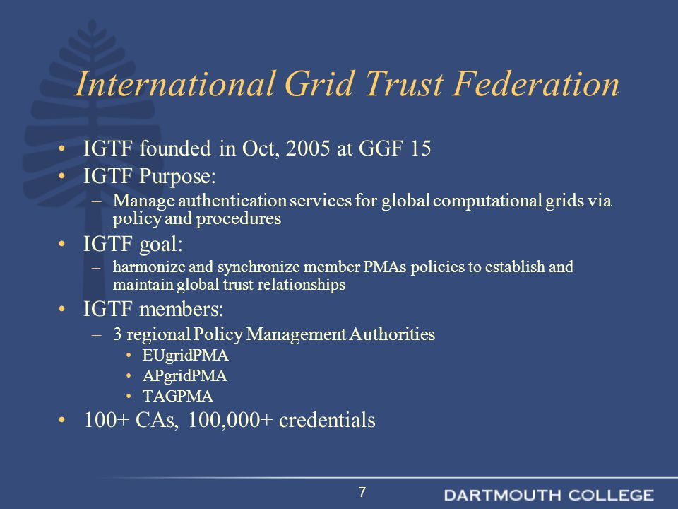 18 Summary PKI facilitates Grid computing infrastructure –It allows components to be reliably authenticated –It allows users to be strongly authenticated –It facilitates secure communications and transactions –It facilitates management of virtual organizations Your school's own PKI credentials can be utilized for Grid computing –Your certificate authority must be accredited by the IGTF (TAGPMA is the local body) –You must issue credentials matching one of the approved profiles