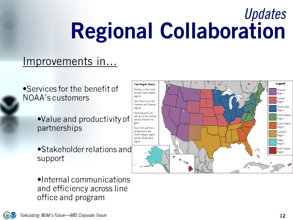 Forecasting NOAA s Future—AMS Corporate Forum 12 Updates Regional Collaboration Improvements in… Services for the benefit of NOAA's customers Value and productivity of partnerships Stakeholder relations and support Internal communications and efficiency across line office and program