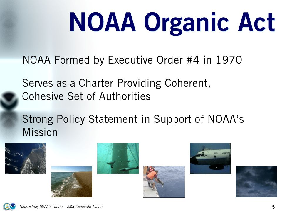 Forecasting NOAA s Future—AMS Corporate Forum 5 NOAA Organic Act NOAA Formed by Executive Order #4 in 1970 Serves as a Charter Providing Coherent, Cohesive Set of Authorities Strong Policy Statement in Support of NOAA's Mission