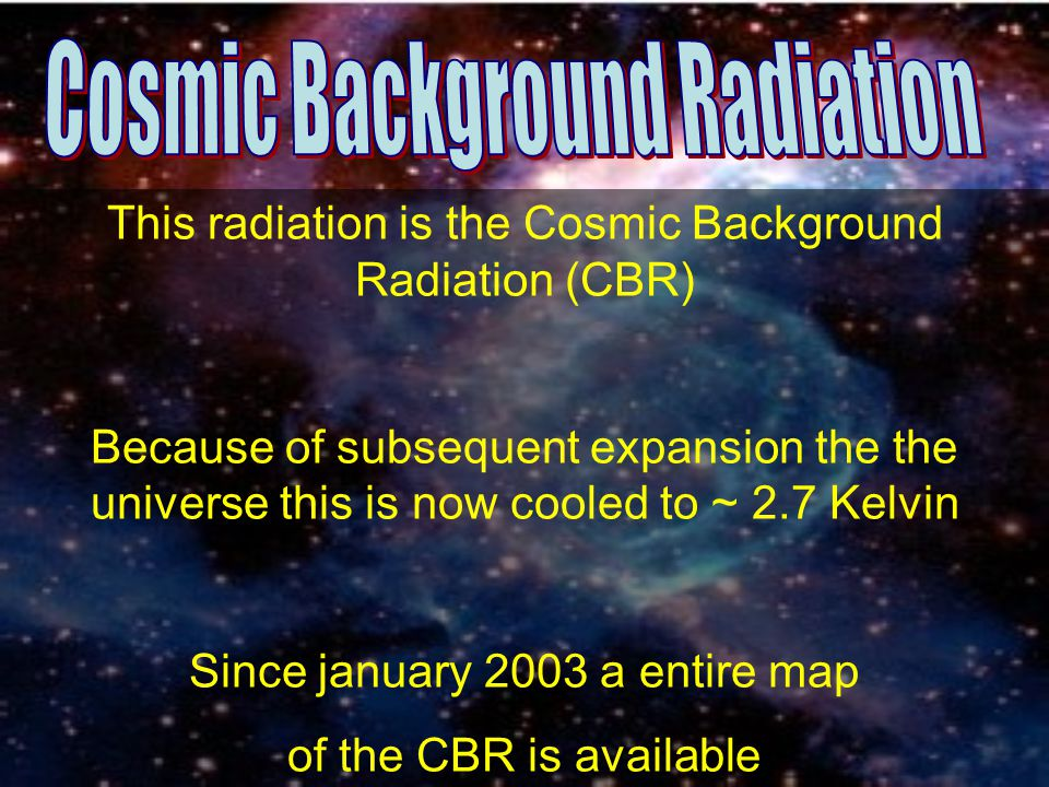 This radiation is the Cosmic Background Radiation (CBR) Because of subsequent expansion the the universe this is now cooled to ~ 2.7 Kelvin Since janu