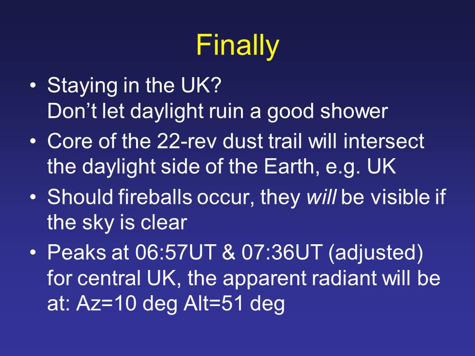 Finally Staying in the UK? Don't let daylight ruin a good shower Core of the 22-rev dust trail will intersect the daylight side of the Earth, e.g. UK