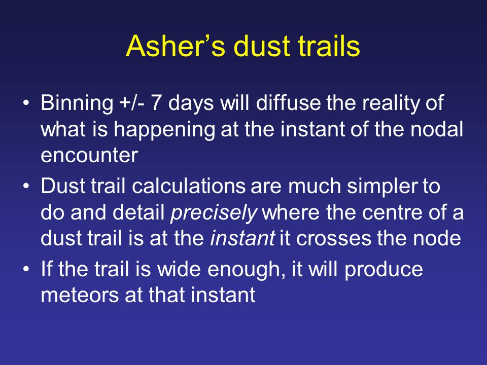 Asher's dust trails Start with ejection at prior perihelion Alter orbital period to estimate particle arrival at node at same time as Earth in 2014 Perturbations change this arrival time Iterate the starting period to produce arrival at node at exactly the instant the Earth is at that same solar longitude.