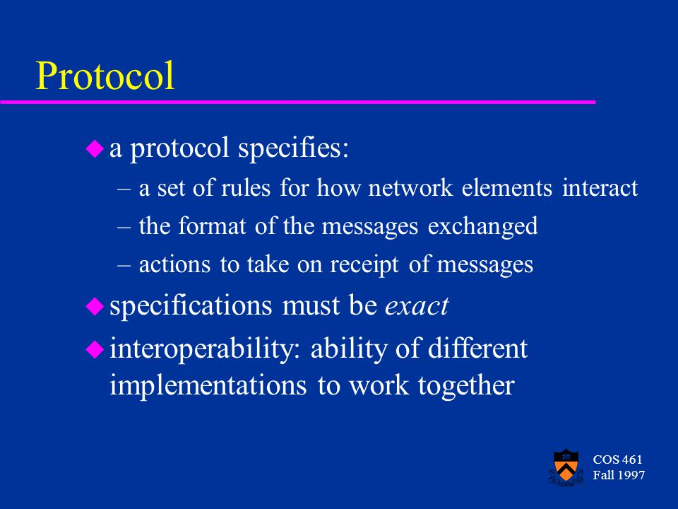 COS 461 Fall 1997 Protocol u a protocol specifies: –a set of rules for how network elements interact –the format of the messages exchanged –actions to take on receipt of messages u specifications must be exact u interoperability: ability of different implementations to work together