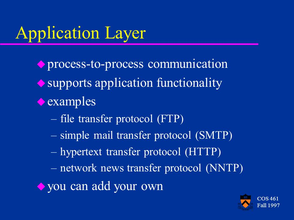 COS 461 Fall 1997 Application Layer u process-to-process communication u supports application functionality u examples –file transfer protocol (FTP) –simple mail transfer protocol (SMTP) –hypertext transfer protocol (HTTP) –network news transfer protocol (NNTP) u you can add your own