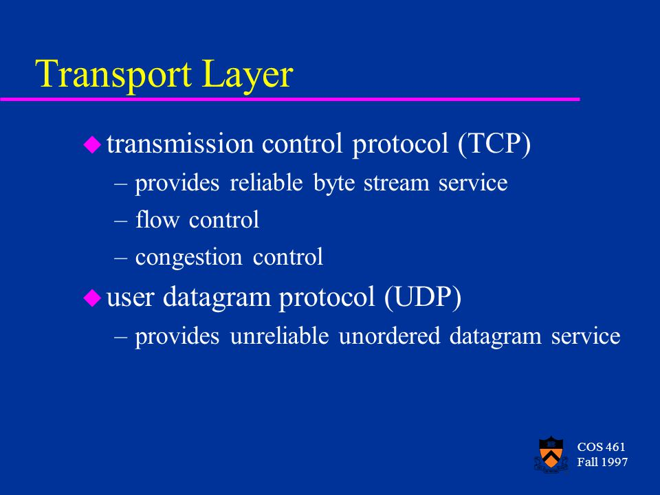 COS 461 Fall 1997 Transport Layer u transmission control protocol (TCP) –provides reliable byte stream service –flow control –congestion control u user datagram protocol (UDP) –provides unreliable unordered datagram service