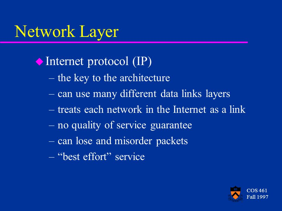 COS 461 Fall 1997 Network Layer u Internet protocol (IP) –the key to the architecture –can use many different data links layers –treats each network in the Internet as a link –no quality of service guarantee –can lose and misorder packets – best effort service