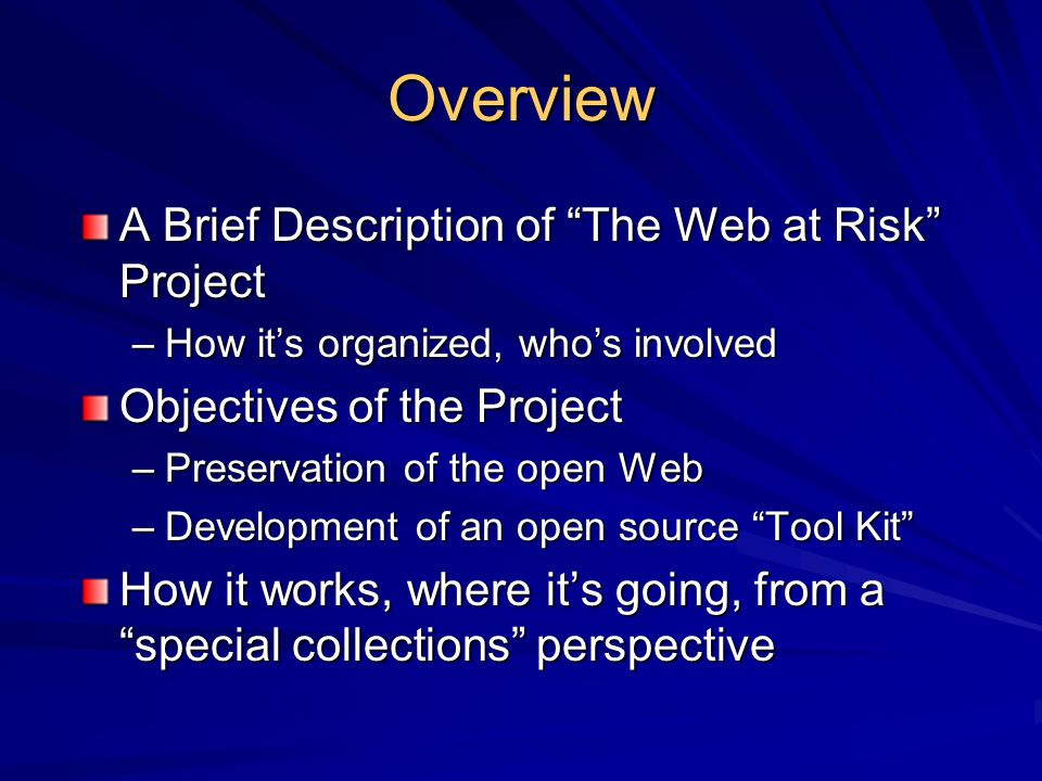 "Overview A Brief Description of ""The Web at Risk"" Project –How it's organized, who's involved Objectives of the Project –Preservation of the open Web"