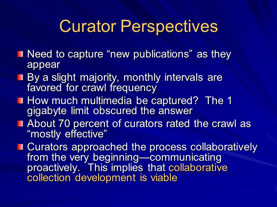 "Curator Perspectives Need to capture ""new publications"" as they appear By a slight majority, monthly intervals are favored for crawl frequency How muc"