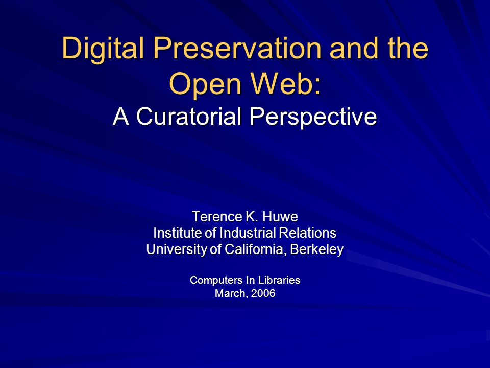 Digital Preservation and the Open Web: A Curatorial Perspective Terence K. Huwe Institute of Industrial Relations University of California, Berkeley C