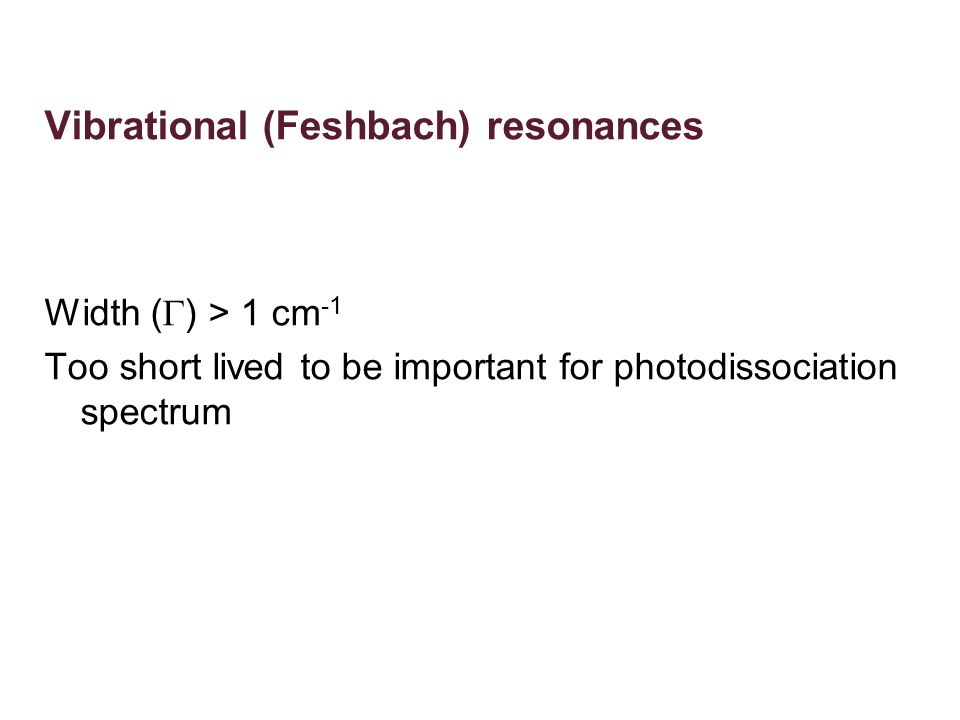 Vibrational (Feshbach) resonances Width (  ) > 1 cm -1 Too short lived to be important for photodissociation spectrum