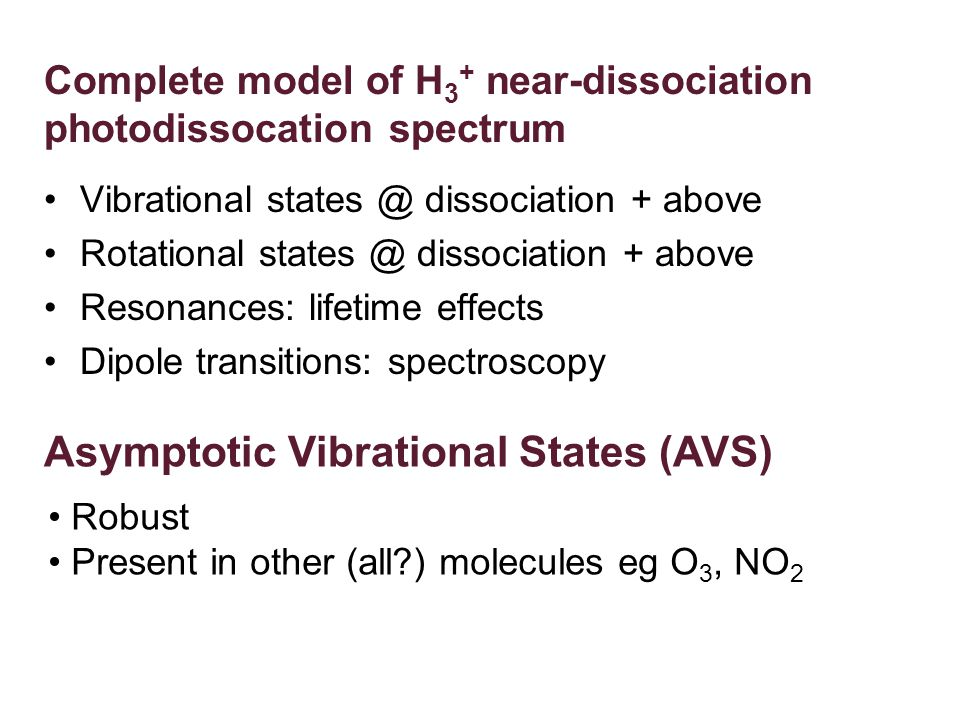 Complete model of H 3 + near-dissociation photodissocation spectrum Vibrational states @ dissociation + above Rotational states @ dissociation + above Resonances: lifetime effects Dipole transitions: spectroscopy Asymptotic Vibrational States (AVS) Robust Present in other (all ) molecules eg O 3, NO 2