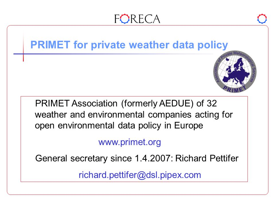PRIMET for private weather data policy PRIMET Association (formerly AEDUE) of 32 weather and environmental companies acting for open environmental data policy in Europe www.primet.org General secretary since 1.4.2007: Richard Pettifer richard.pettifer@dsl.pipex.com