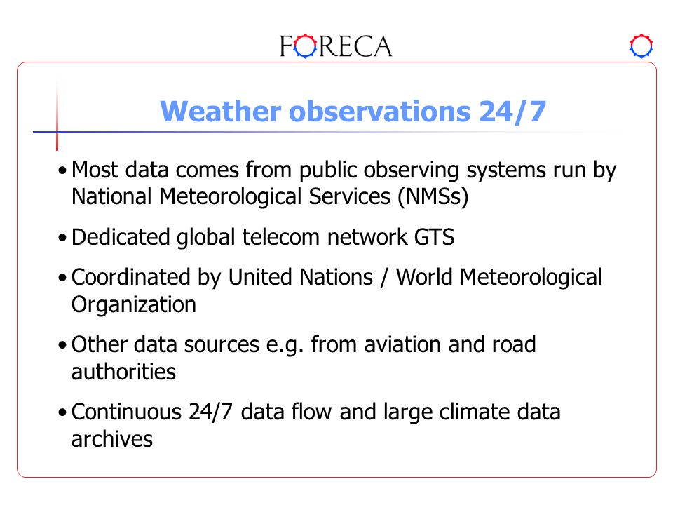 Weather observations 24/7 Most data comes from public observing systems run by National Meteorological Services (NMSs) Dedicated global telecom network GTS Coordinated by United Nations / World Meteorological Organization Other data sources e.g.