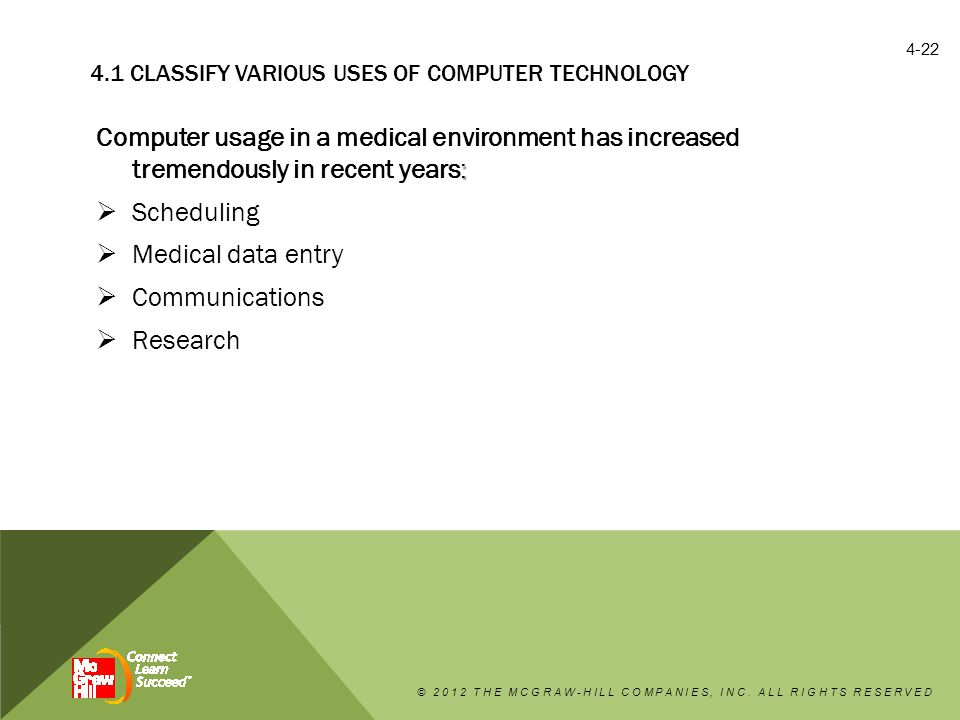 4.1 CLASSIFY VARIOUS USES OF COMPUTER TECHNOLOGY : Computer usage in a medical environment has increased tremendously in recent years:  Scheduling  Medical data entry  Communications  Research © 2012 THE MCGRAW-HILL COMPANIES, INC.
