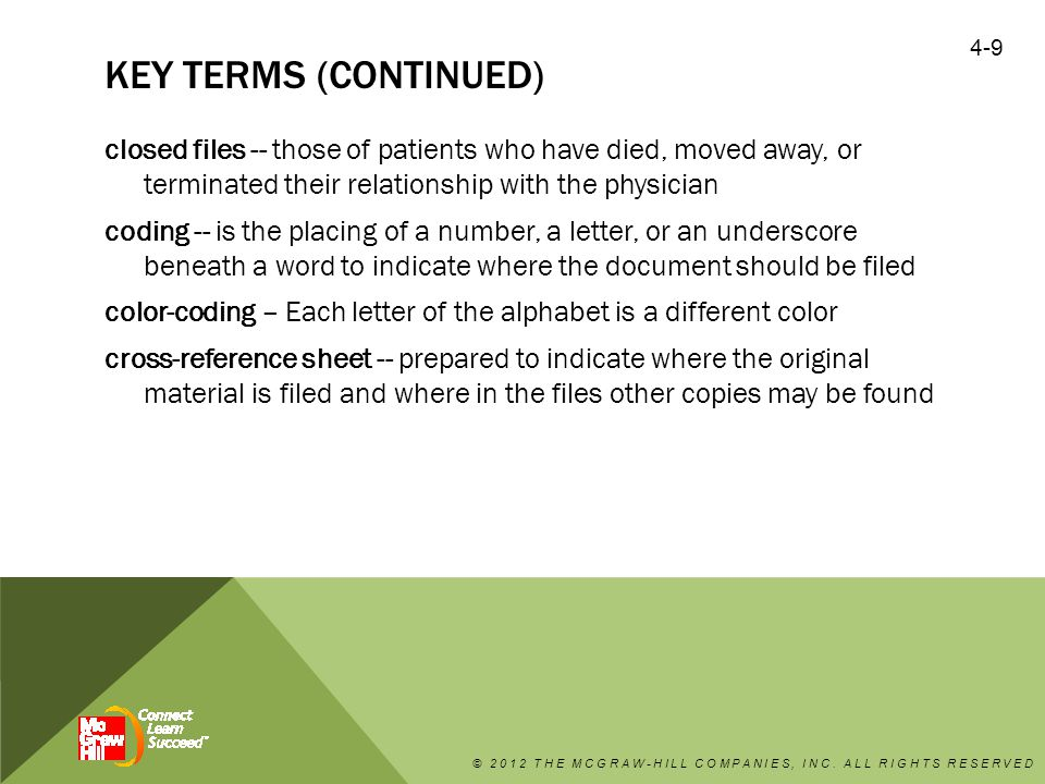KEY TERMS (CONTINUED) database -- are collections of related data dead storage -- a storage area separate from the area where active files are kept diagnosis (Dx) -- gives a name to the condition from which the patient is suffering electronic health records (EHRs) -- the assimilation and interoperability (electronic systems working together) of various healthcare databases compiled over the course of different patient encounters © 2012 THE MCGRAW-HILL COMPANIES, INC.
