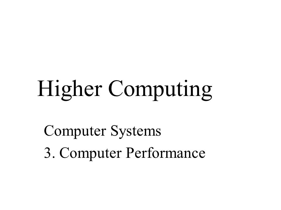 Higher Computing Computer Systems 3. Computer Performance