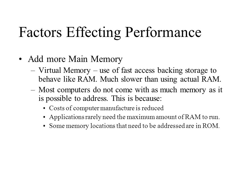 Factors Effecting Performance Add more Main Memory –Virtual Memory – use of fast access backing storage to behave like RAM.