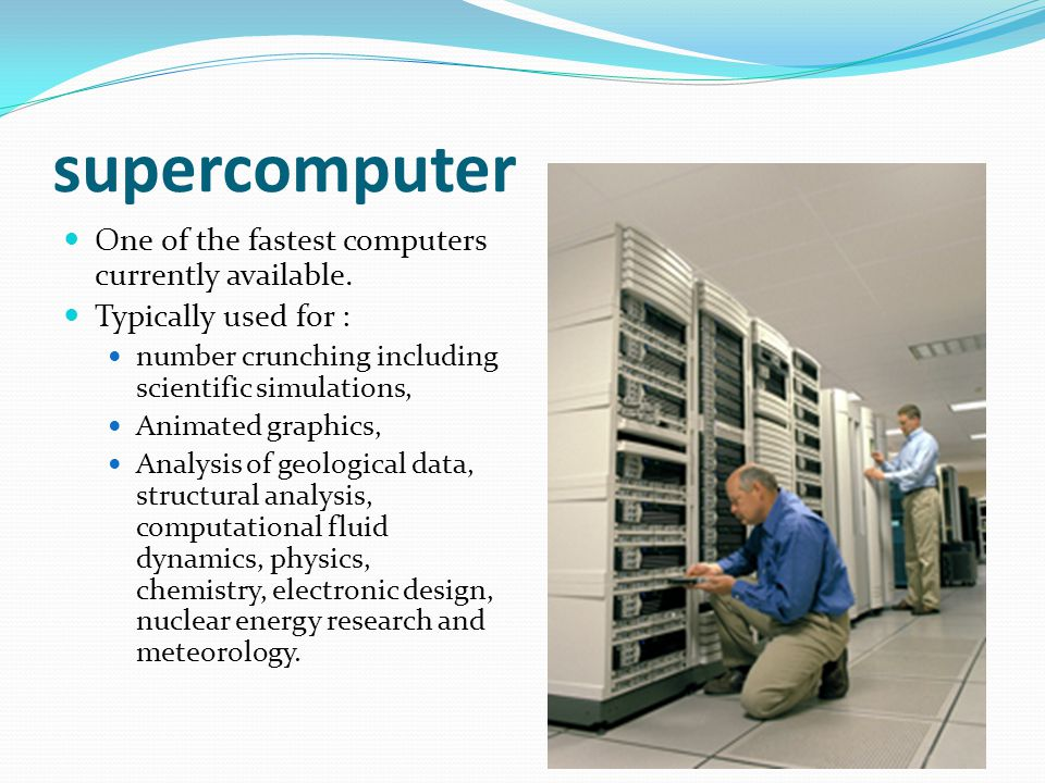 supercomputer One of the fastest computers currently available.