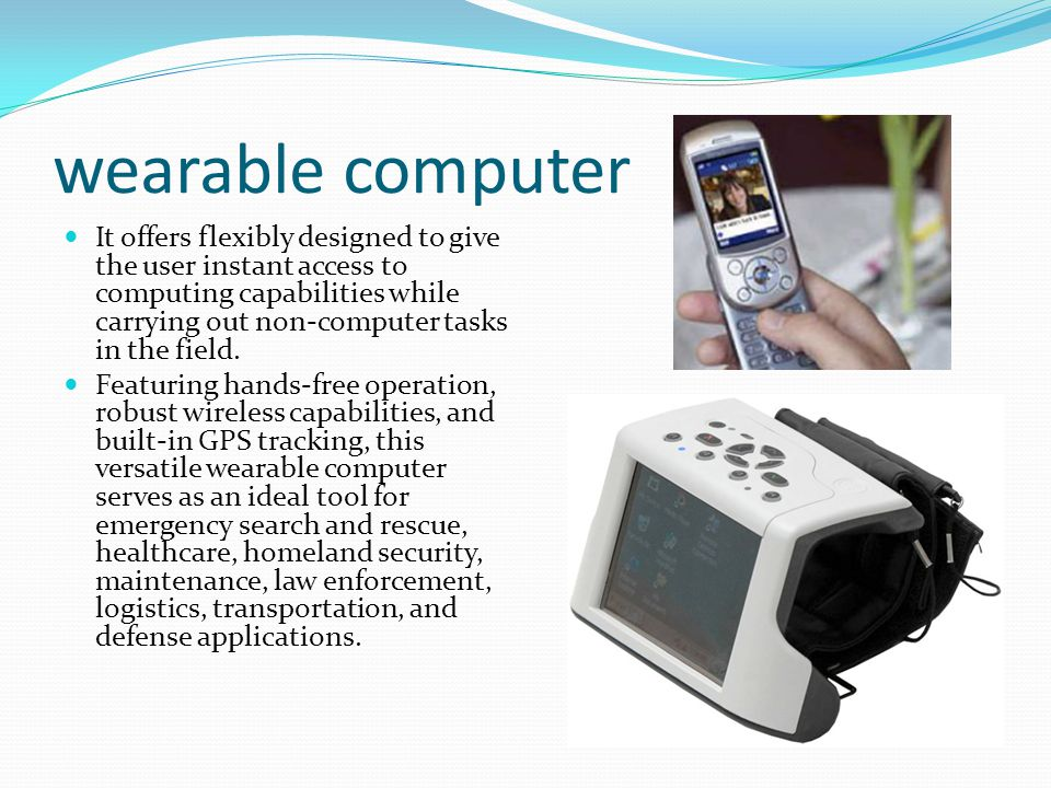 wearable computer It offers flexibly designed to give the user instant access to computing capabilities while carrying out non-computer tasks in the field.