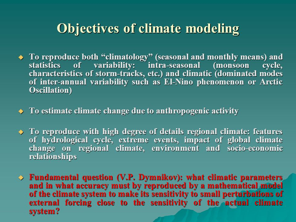 Objectives of climate modeling  To reproduce both climatology (seasonal and monthly means) and statistics of variability: intra-seasonal (monsoon cycle, characteristics of storm-tracks, etc.) and climatic (dominated modes of inter-annual variability such as El-Nino phenomenon or Arctic Oscillation)  To estimate climate change due to anthropogenic activity  To reproduce with high degree of details regional climate: features of hydrological cycle, extreme events, impact of global climate change on regional climate, environment and socio-economic relationships  Fundamental question (V.P.