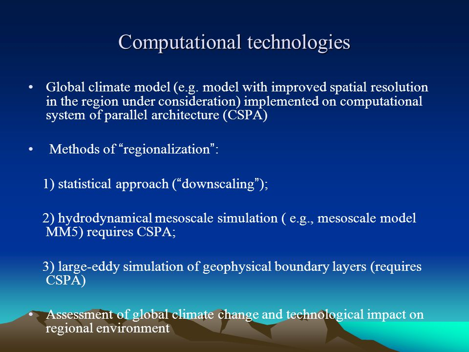 Computational technologies Global climate model (e.g. model with improved spatial resolution in the region under consideration) implemented on computa