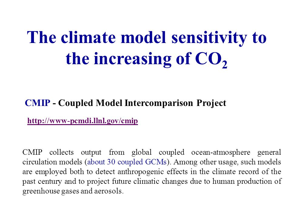 The climate model sensitivity to the increasing of CO 2 CMIP - Coupled Model Intercomparison Project http://www-pcmdi.llnl.gov/cmip CMIP collects output from global coupled ocean-atmosphere general circulation models (about 30 coupled GCMs).