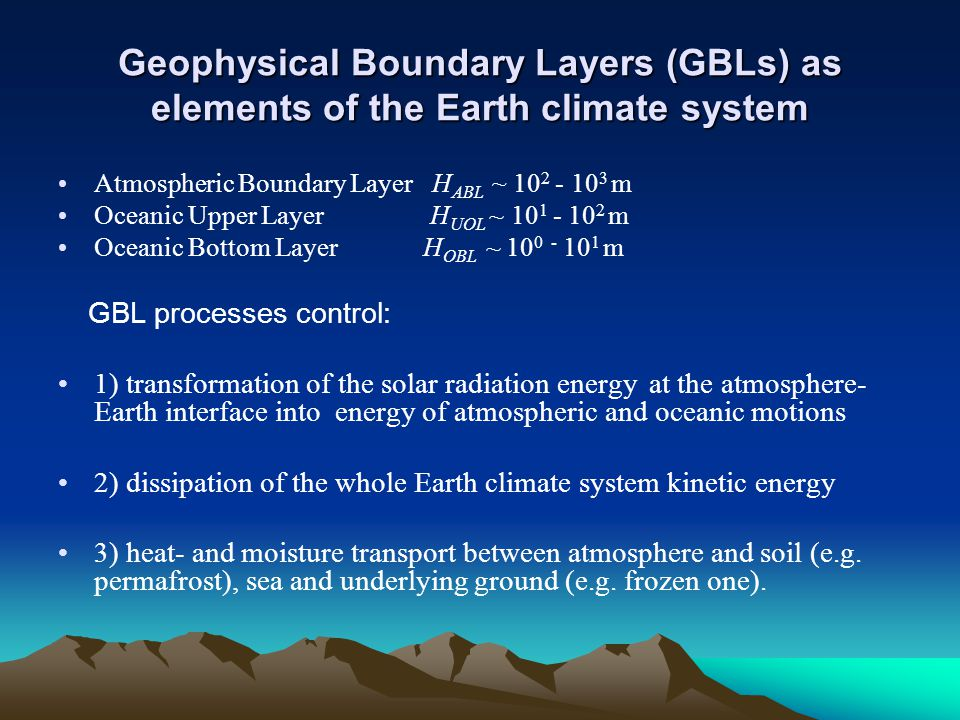 Geophysical Boundary Layers (GBLs) as elements of the Earth climate system Atmospheric Boundary Layer H ABL ~ 10 2 - 10 3 m Oceanic Upper Layer H UOL ~ 10 1 - 10 2 m Oceanic Bottom Layer H OBL ~ 10 0 - 10 1 m GBL processes control: 1) transformation of the solar radiation energy at the atmosphere- Earth interface into energy of atmospheric and oceanic motions 2) dissipation of the whole Earth climate system kinetic energy 3) heat- and moisture transport between atmosphere and soil (e.g.