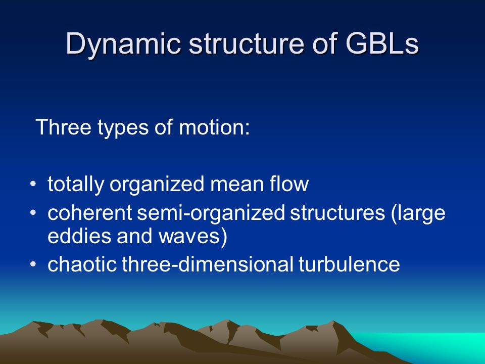 Dynamic structure of GBLs Three types of motion: totally organized mean flow coherent semi-organized structures (large eddies and waves) chaotic three