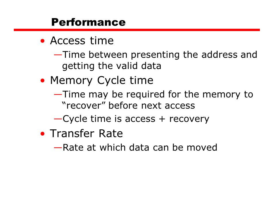 Performance Access time —Time between presenting the address and getting the valid data Memory Cycle time —Time may be required for the memory to recover before next access —Cycle time is access + recovery Transfer Rate —Rate at which data can be moved