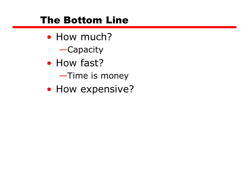The Bottom Line How much? —Capacity How fast? —Time is money How expensive?