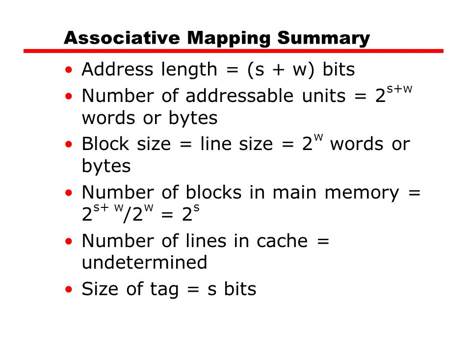 Associative Mapping Summary Address length = (s + w) bits Number of addressable units = 2 s+w words or bytes Block size = line size = 2 w words or byt