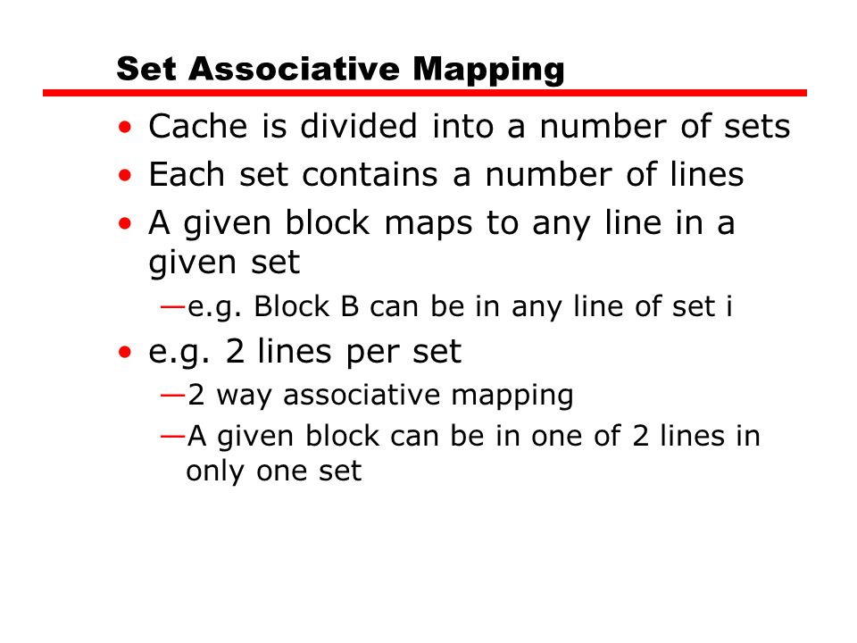 Set Associative Mapping Cache is divided into a number of sets Each set contains a number of lines A given block maps to any line in a given set —e.g.