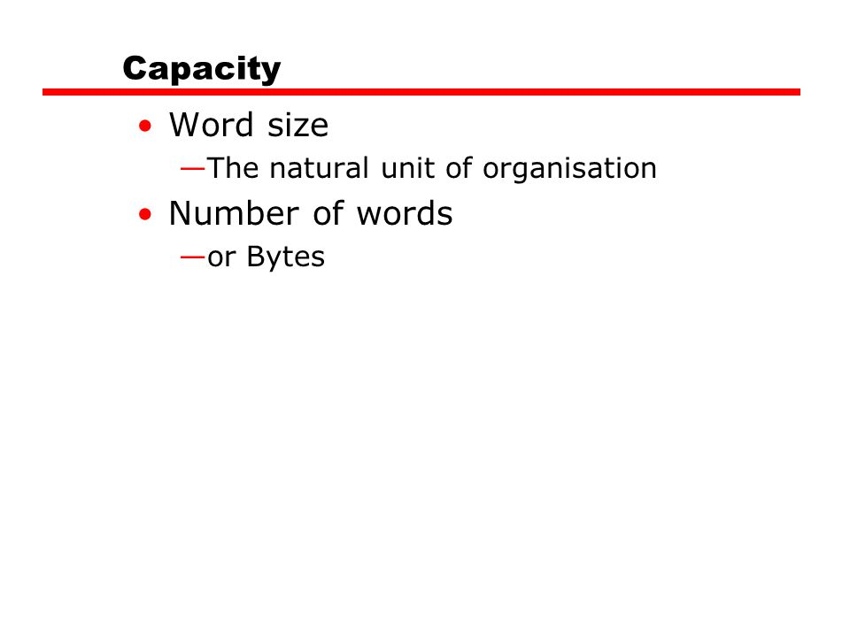 Capacity Word size —The natural unit of organisation Number of words —or Bytes
