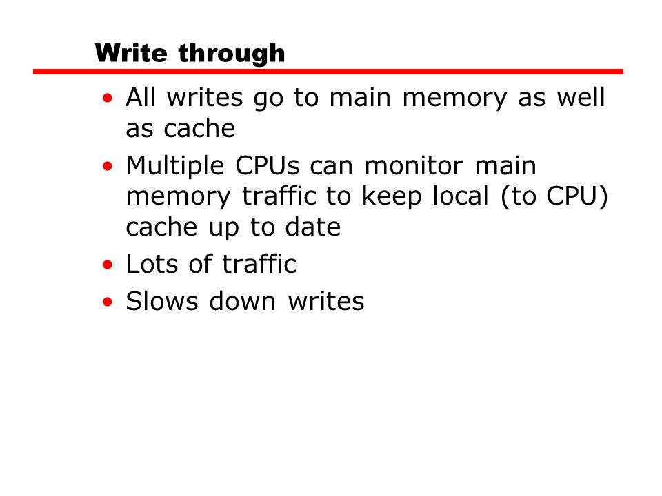 Write through All writes go to main memory as well as cache Multiple CPUs can monitor main memory traffic to keep local (to CPU) cache up to date Lots