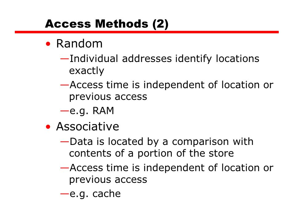 Access Methods (2) Random —Individual addresses identify locations exactly —Access time is independent of location or previous access —e.g. RAM Associ