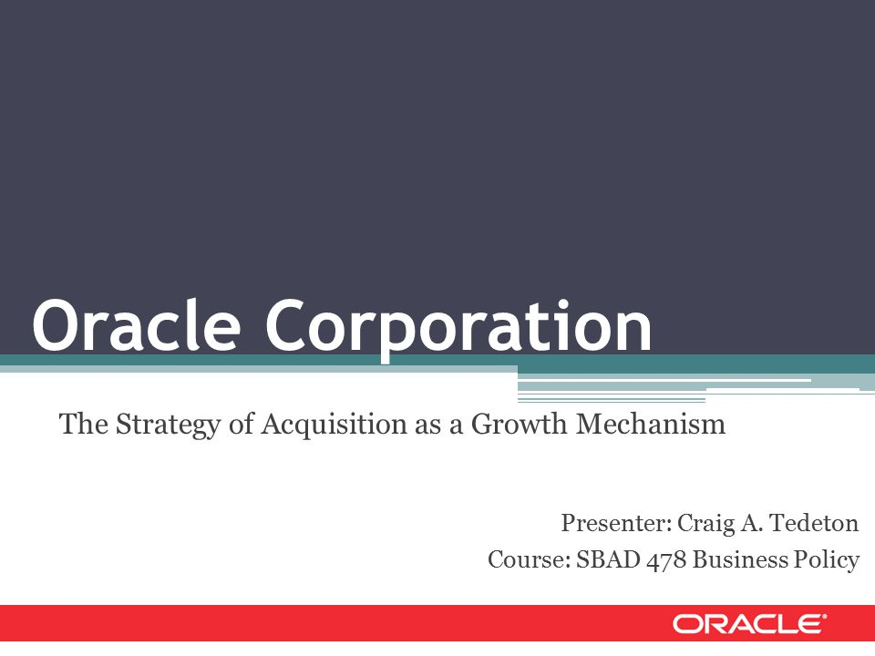 Oracle Corporation The Strategy of Acquisition as a Growth Mechanism Presenter: Craig A.