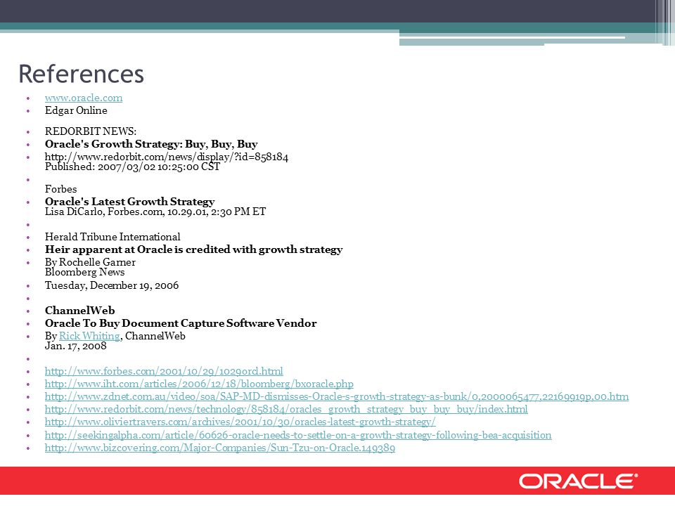 References www.oracle.com Edgar Online REDORBIT NEWS: Oracle s Growth Strategy: Buy, Buy, Buy http://www.redorbit.com/news/display/?id=858184 Published: 2007/03/02 10:25:00 CST Forbes Oracle s Latest Growth Strategy Lisa DiCarlo, Forbes.com, 10.29.01, 2:30 PM ET Herald Tribune International Heir apparent at Oracle is credited with growth strategy By Rochelle Garner Bloomberg News Tuesday, December 19, 2006 ChannelWeb Oracle To Buy Document Capture Software Vendor By Rick Whiting, ChannelWeb Jan.