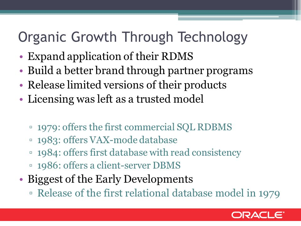 Organic Growth Through Technology Expand application of their RDMS Build a better brand through partner programs Release limited versions of their products Licensing was left as a trusted model ▫1979: offers the first commercial SQL RDBMS ▫1983: offers VAX-mode database ▫1984: offers first database with read consistency ▫1986: offers a client-server DBMS Biggest of the Early Developments ▫Release of the first relational database model in 1979