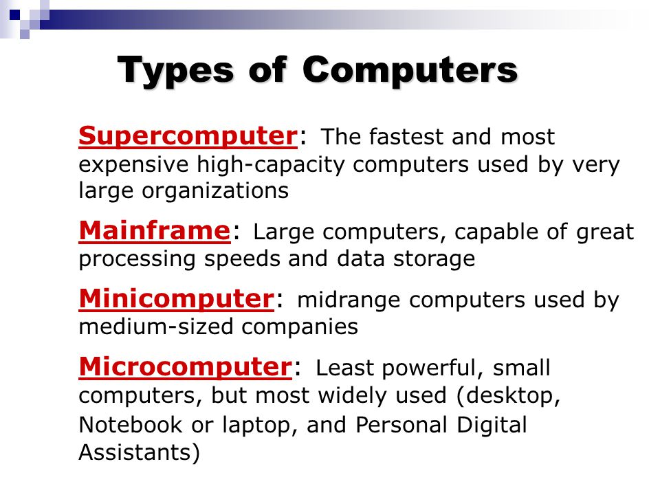 Supercomputer: The fastest and most expensive high-capacity computers used by very large organizations Mainframe: Large computers, capable of great pr