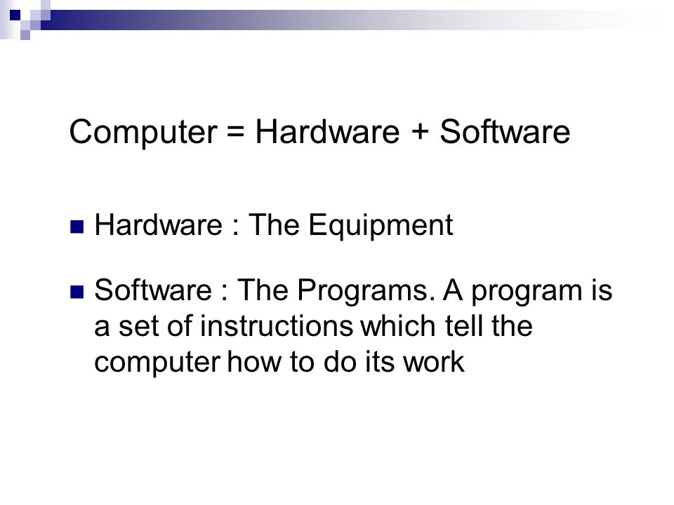 Computer = Hardware + Software Hardware : The Equipment Software : The Programs.