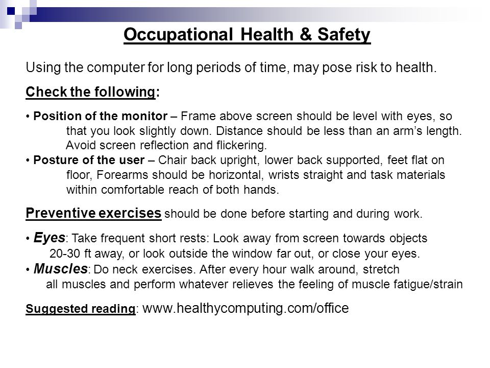 Occupational Health & Safety Using the computer for long periods of time, may pose risk to health. Check the following: Position of the monitor – Fram