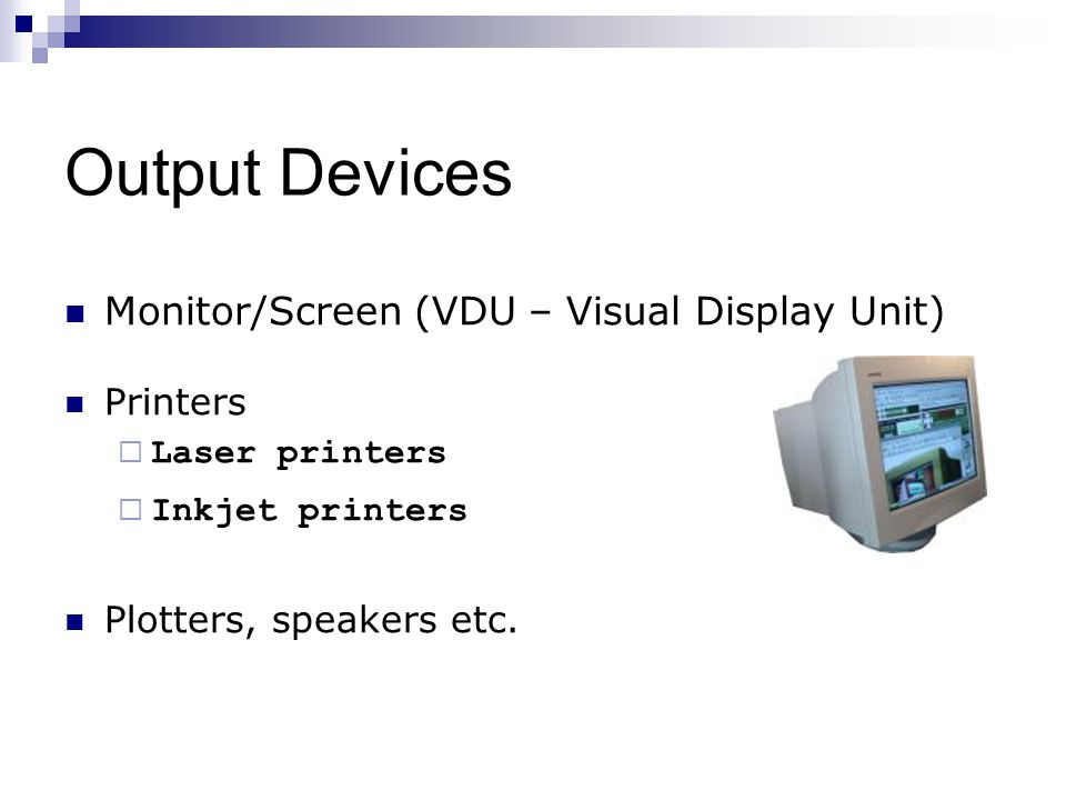 Output Devices Monitor/Screen (VDU – Visual Display Unit) Printers  Laser printers  Inkjet printers Plotters, speakers etc.