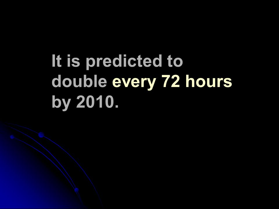 It is predicted to double every 72 hours by 2010.