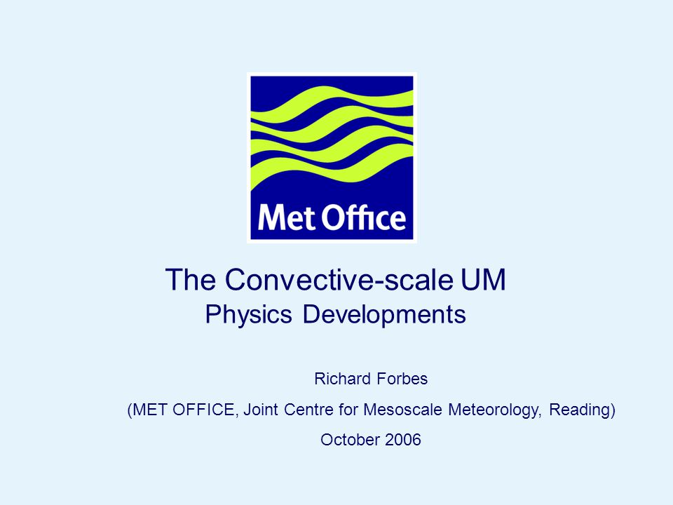 Page 1© Crown copyright 2006 The Convective-scale UM Physics Developments Richard Forbes (MET OFFICE, Joint Centre for Mesoscale Meteorology, Reading) October 2006