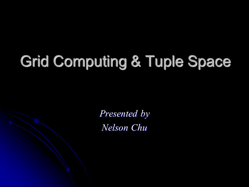 Grid Computing & Tuple Space Presented by Nelson Chu
