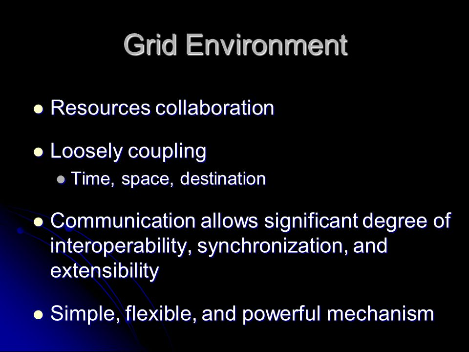 Grid Environment Resources collaboration Resources collaboration Loosely coupling Loosely coupling Time, space, destination Time, space, destination C