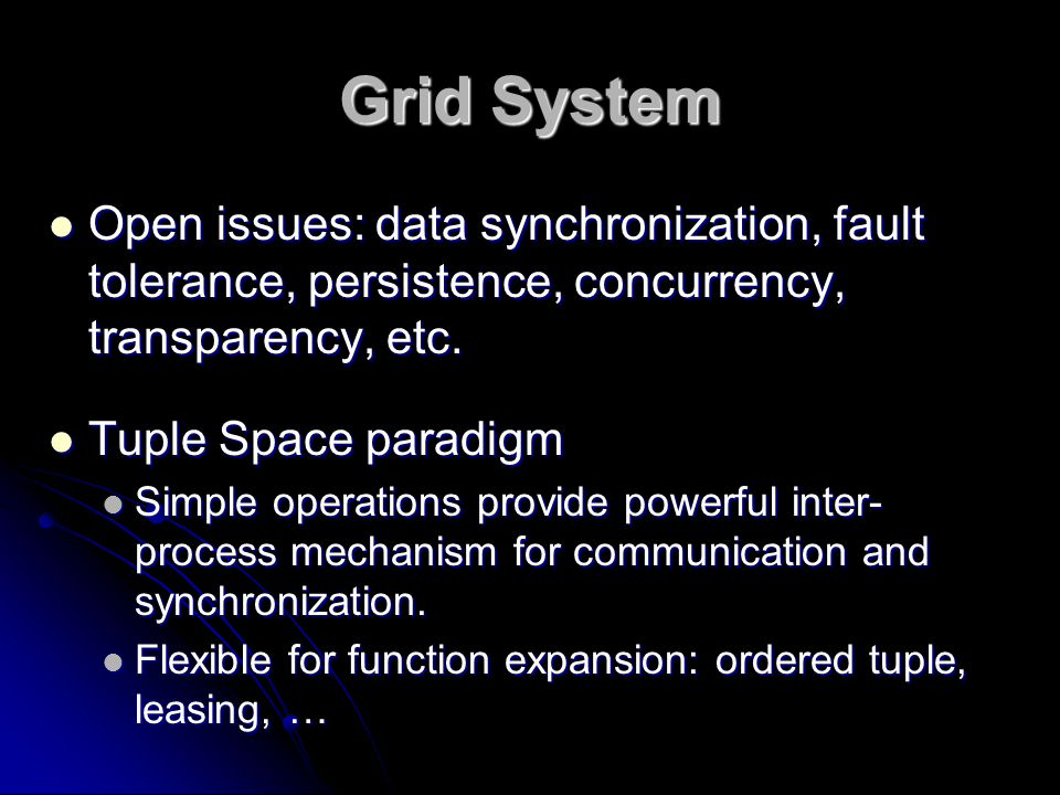 Grid System Open issues: data synchronization, fault tolerance, persistence, concurrency, transparency, etc. Open issues: data synchronization, fault