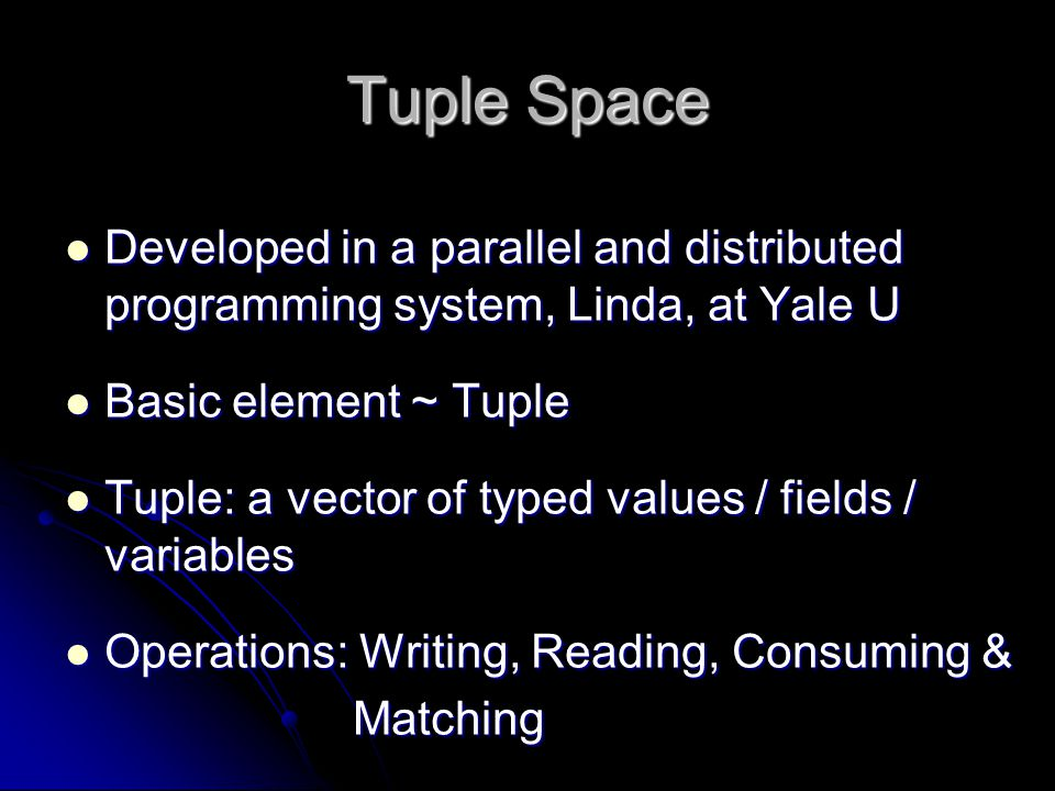 Tuple Space Developed in a parallel and distributed programming system, Linda, at Yale U Developed in a parallel and distributed programming system, L
